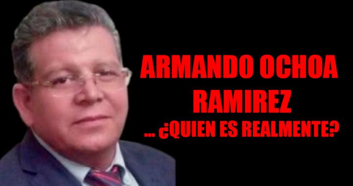 ARMANDO OCHOA RAMIREZ… ¿QUIEN ES REALMENTE?